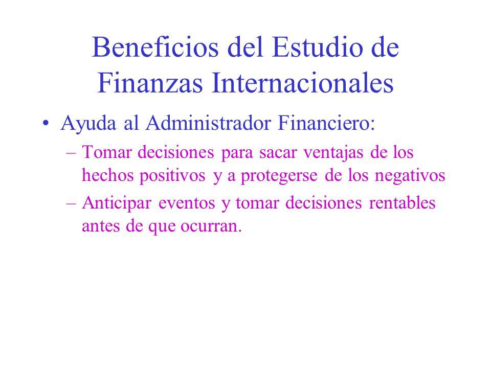 Beneficios del Estudio de Finanzas Internacionales Ayuda al Administrador Financiero: –Tomar decisiones para sacar ventajas de los hechos positivos y a protegerse de los negativos –Anticipar eventos y tomar decisiones rentables antes de que ocurran.