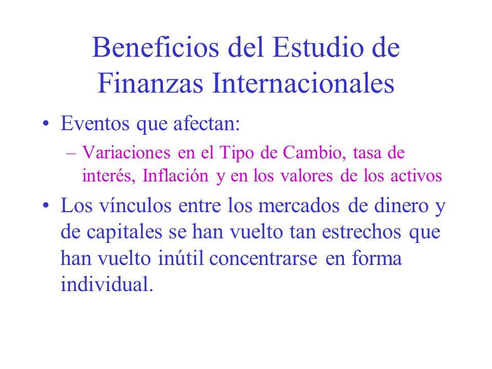 Beneficios del Estudio de Finanzas Internacionales Eventos que afectan: –Variaciones en el Tipo de Cambio, tasa de interés, Inflación y en los valores de los activos Los vínculos entre los mercados de dinero y de capitales se han vuelto tan estrechos que han vuelto inútil concentrarse en forma individual.