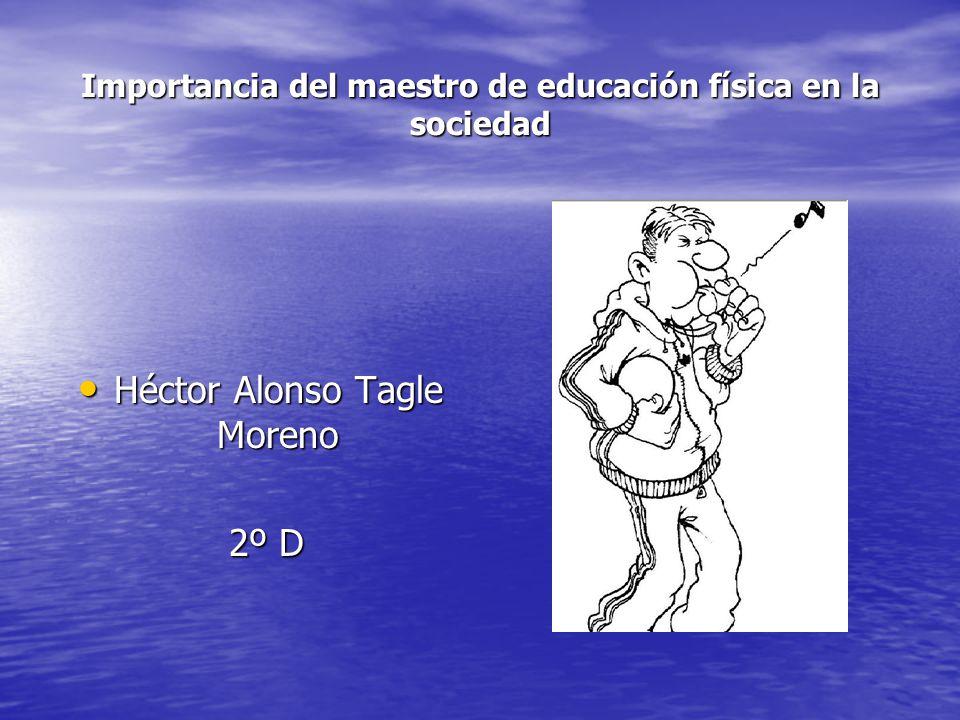 Importancia del maestro de educación física en la sociedad Héctor Alonso Tagle Moreno Héctor Alonso Tagle Moreno 2º D 2º D