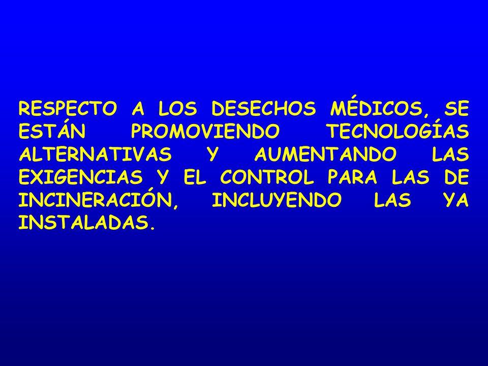RESPECTO A LOS DESECHOS MÉDICOS, SE ESTÁN PROMOVIENDO TECNOLOGÍAS ALTERNATIVAS Y AUMENTANDO LAS EXIGENCIAS Y EL CONTROL PARA LAS DE INCINERACIÓN, INCLUYENDO LAS YA INSTALADAS.