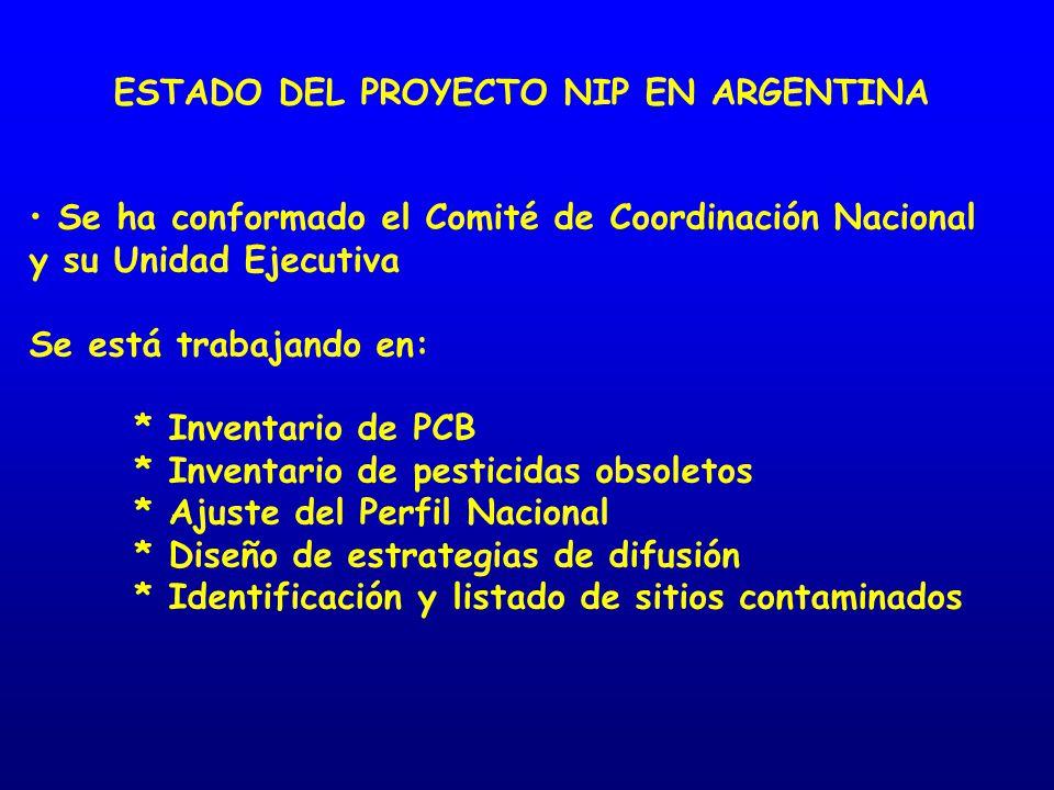 ESTADO DEL PROYECTO NIP EN ARGENTINA Se ha conformado el Comité de Coordinación Nacional y su Unidad Ejecutiva Se está trabajando en: * Inventario de PCB * Inventario de pesticidas obsoletos * Ajuste del Perfil Nacional * Diseño de estrategias de difusión * Identificación y listado de sitios contaminados