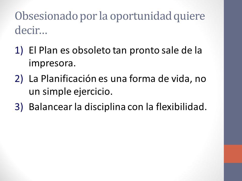 Obsesionado por la oportunidad quiere decir… 1)El Plan es obsoleto tan pronto sale de la impresora.