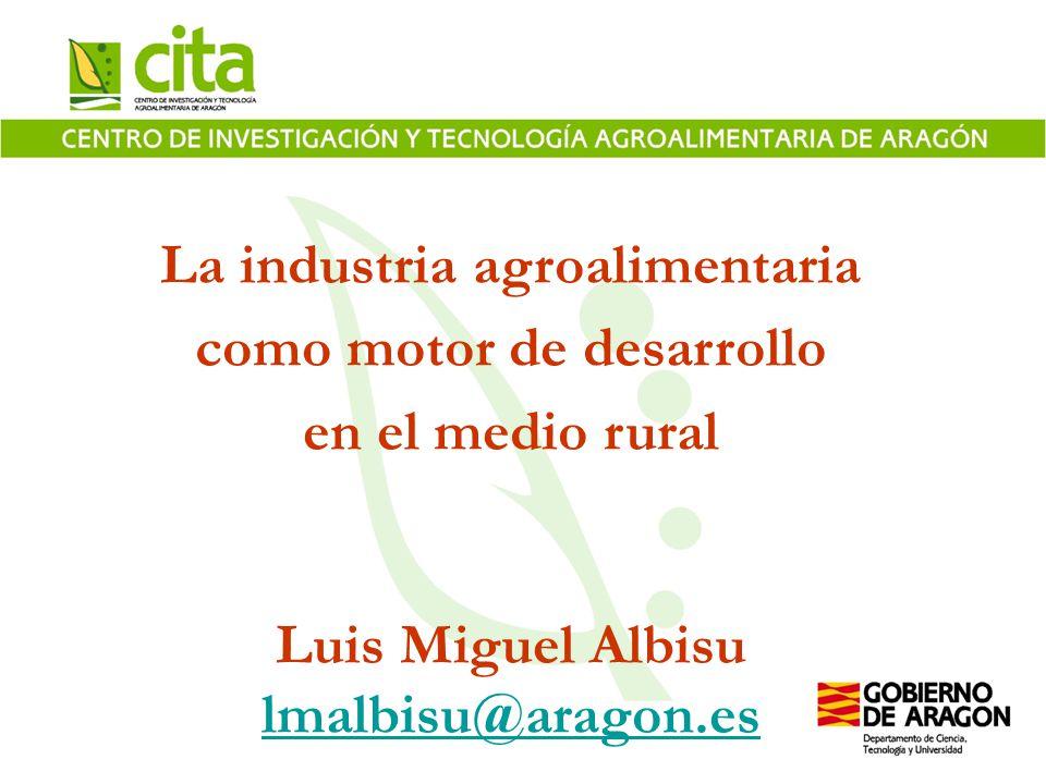 La industria agroalimentaria como motor de desarrollo en el medio rural Luis Miguel Albisu lmalbisu@aragon.es
