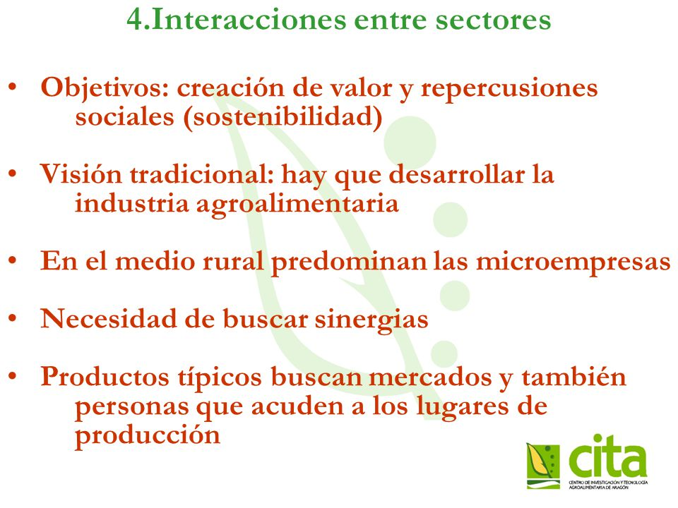 4.Interacciones entre sectores Objetivos: creación de valor y repercusiones sociales (sostenibilidad) Visión tradicional: hay que desarrollar la industria agroalimentaria En el medio rural predominan las microempresas Necesidad de buscar sinergias Productos típicos buscan mercados y también personas que acuden a los lugares de producción