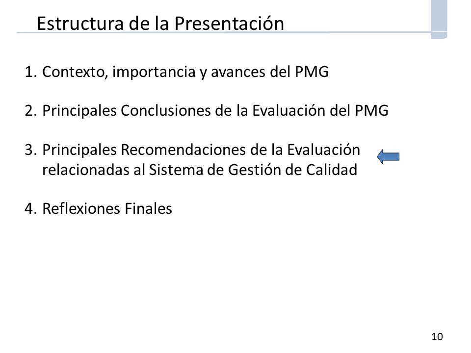 10 Estructura de la Presentación 1.Contexto, importancia y avances del PMG 2.Principales Conclusiones de la Evaluación del PMG 3.Principales Recomendaciones de la Evaluación relacionadas al Sistema de Gestión de Calidad 4.Reflexiones Finales