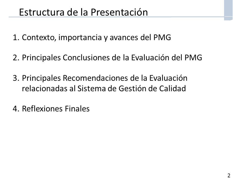 2 Estructura de la Presentación 1.Contexto, importancia y avances del PMG 2.Principales Conclusiones de la Evaluación del PMG 3.Principales Recomendaciones de la Evaluación relacionadas al Sistema de Gestión de Calidad 4.Reflexiones Finales