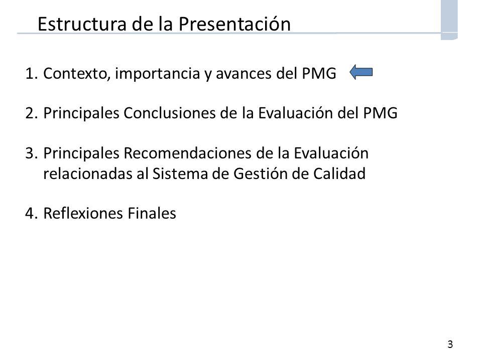 3 Estructura de la Presentación 1.Contexto, importancia y avances del PMG 2.Principales Conclusiones de la Evaluación del PMG 3.Principales Recomendaciones de la Evaluación relacionadas al Sistema de Gestión de Calidad 4.Reflexiones Finales