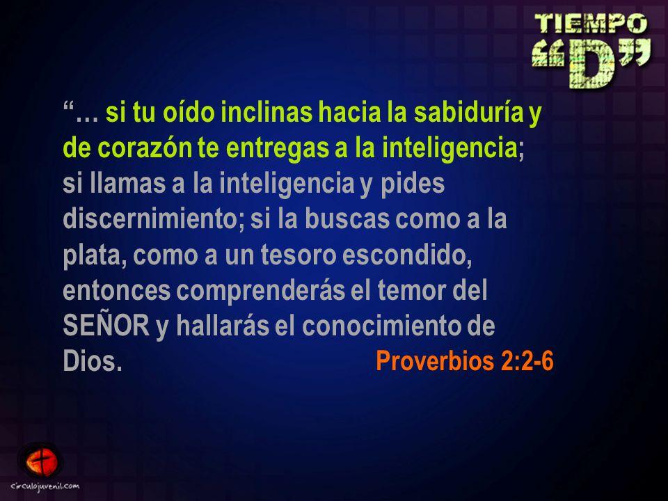 … si tu oído inclinas hacia la sabiduría y de corazón te entregas a la inteligencia; si llamas a la inteligencia y pides discernimiento; si la buscas como a la plata, como a un tesoro escondido, entonces comprenderás el temor del SEÑOR y hallarás el conocimiento de Dios.