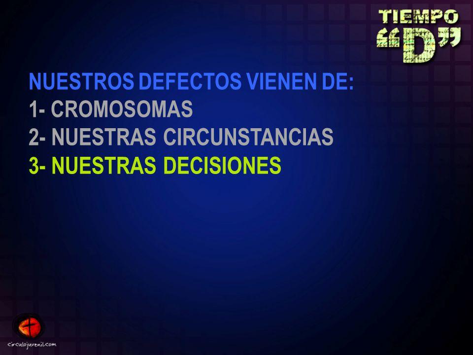 NUESTROS DEFECTOS VIENEN DE: 1- CROMOSOMAS 2- NUESTRAS CIRCUNSTANCIAS 3- NUESTRAS DECISIONES