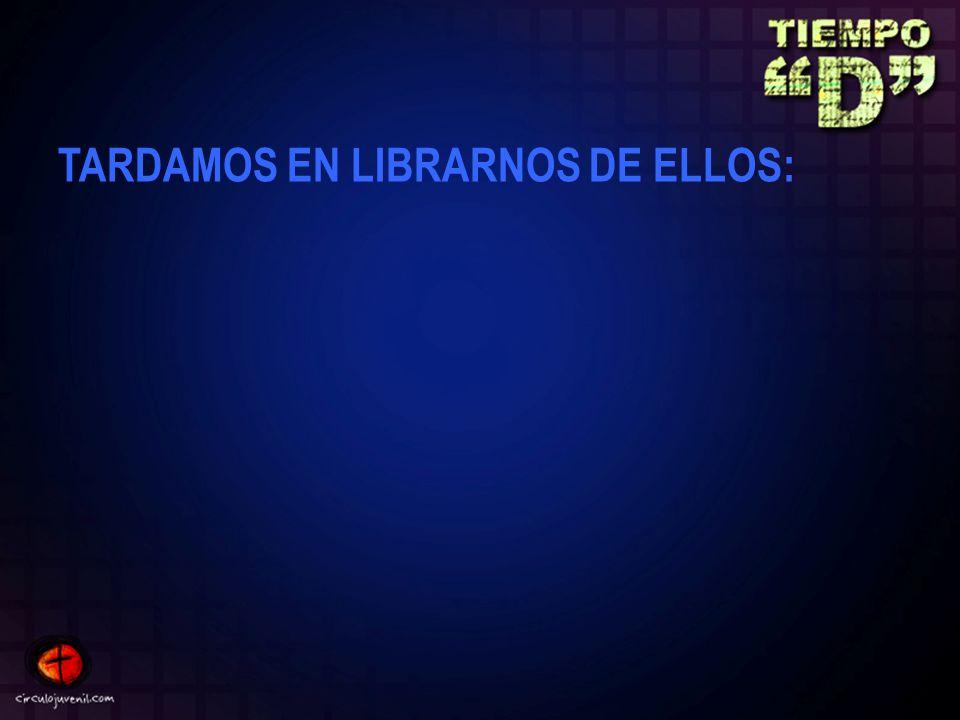 TARDAMOS EN LIBRARNOS DE ELLOS: