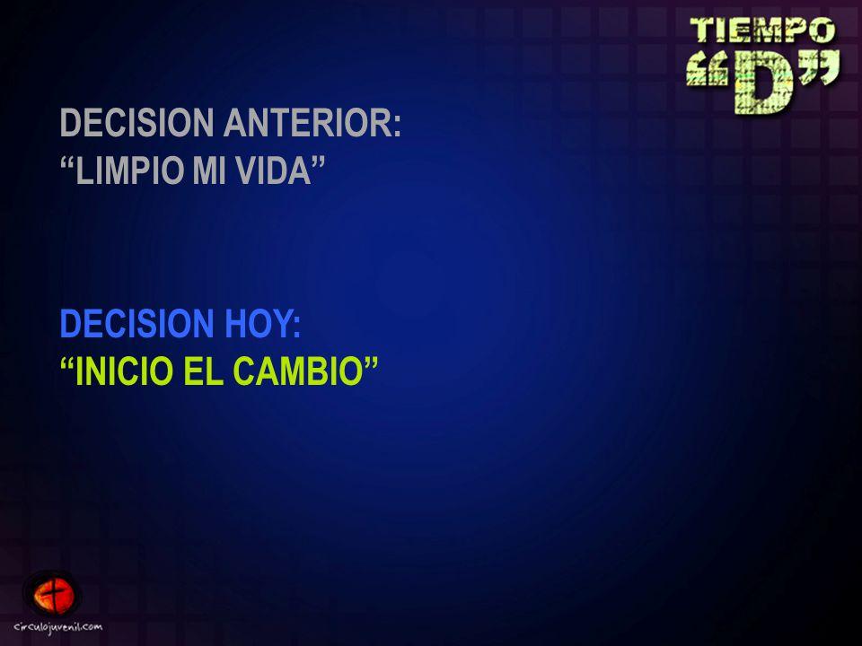 DECISION ANTERIOR: LIMPIO MI VIDA DECISION HOY: INICIO EL CAMBIO