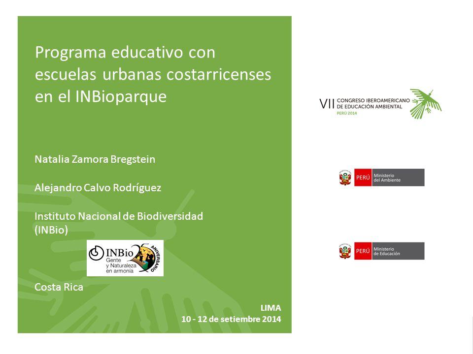 Natalia Zamora Bregstein Alejandro Calvo Rodríguez Instituto Nacional de Biodiversidad (INBio) Costa Rica Programa educativo con escuelas urbanas costarricenses en el INBioparque LIMA 10 - 12 de setiembre 2014