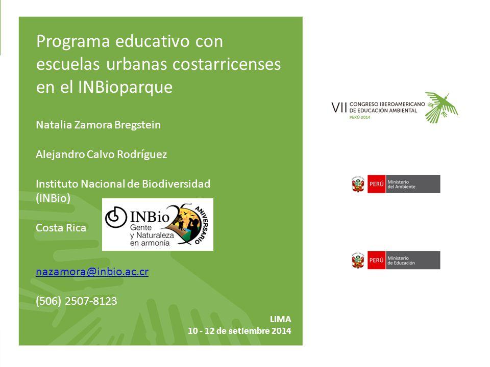Natalia Zamora Bregstein Alejandro Calvo Rodríguez Instituto Nacional de Biodiversidad (INBio) Costa Rica nazamora@inbio.ac.cr (506) 2507-8123 Programa educativo con escuelas urbanas costarricenses en el INBioparque LIMA 10 - 12 de setiembre 2014