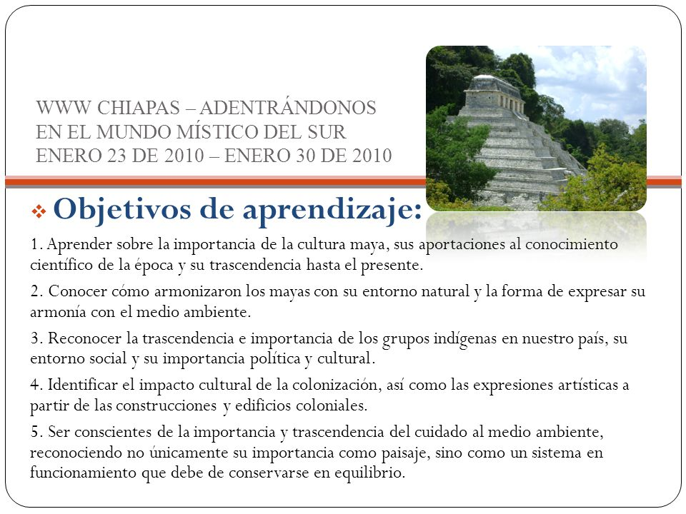 WWW CHIAPAS – ADENTRÁNDONOS EN EL MUNDO MÍSTICO DEL SUR ENERO 23 DE 2010 – ENERO 30 DE 2010  Objetivos de aprendizaje: 1.