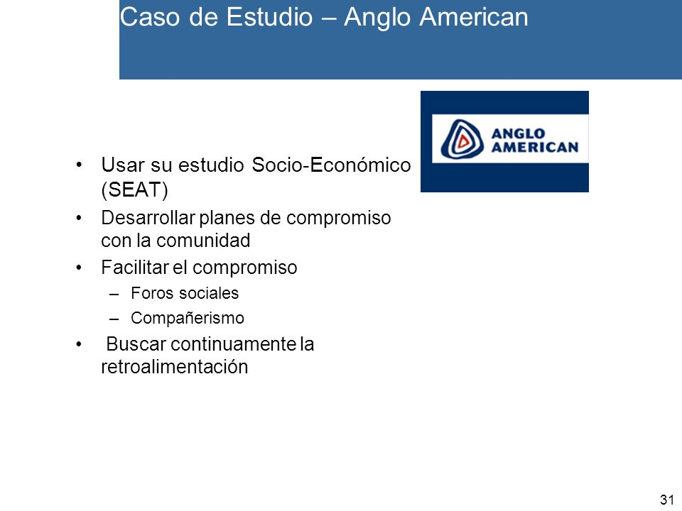 31 Caso de Estudio – Anglo American Usar su estudio Socio-Económico (SEAT) Desarrollar planes de compromiso con la comunidad Facilitar el compromiso –Foros sociales –Compañerismo Buscar continuamente la retroalimentación