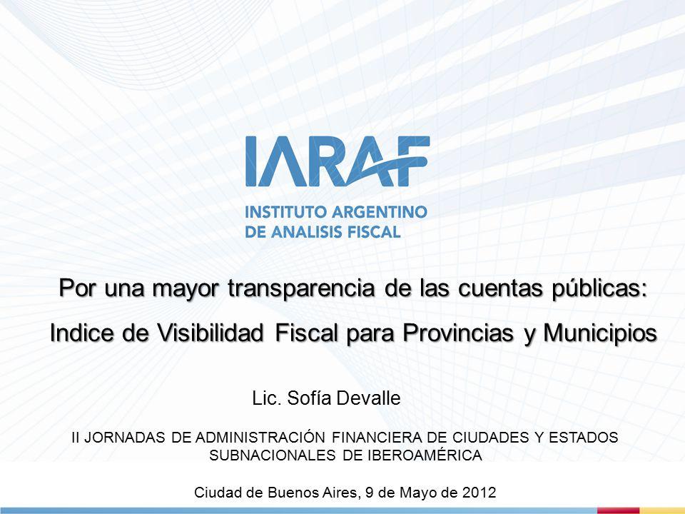 Por una mayor transparencia de las cuentas públicas: Indice de Visibilidad Fiscal para Provincias y Municipios II JORNADAS DE ADMINISTRACIÓN FINANCIERA DE CIUDADES Y ESTADOS SUBNACIONALES DE IBEROAMÉRICA Ciudad de Buenos Aires, 9 de Mayo de 2012 Lic.