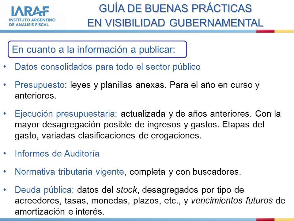GUÍA DE BUENAS PRÁCTICAS EN VISIBILIDAD GUBERNAMENTAL En cuanto a la información a publicar: Datos consolidados para todo el sector público Presupuesto: leyes y planillas anexas.