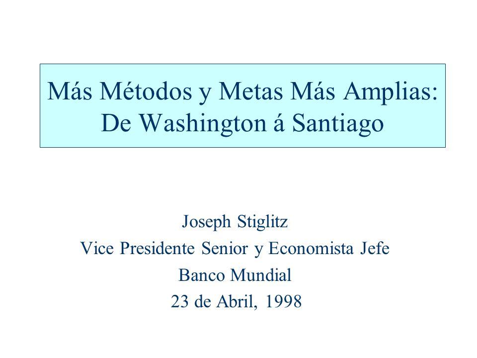 Más Métodos y Metas Más Amplias: De Washington á Santiago Joseph Stiglitz Vice Presidente Senior y Economista Jefe Banco Mundial 23 de Abril, 1998