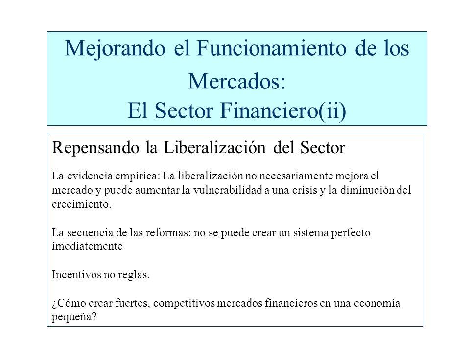 Mejorando el Funcionamiento de los Mercados: El Sector Financiero(ii) Repensando la Liberalización del Sector La evidencia empírica: La liberalización no necesariamente mejora el mercado y puede aumentar la vulnerabilidad a una crisis y la diminución del crecimiento.