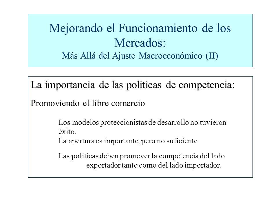 Mejorando el Funcionamiento de los Mercados: Más Allá del Ajuste Macroeconómico (II) La importancia de las politicas de competencia: Promoviendo el libre comercio Los modelos proteccionistas de desarrollo no tuvieron éxito.