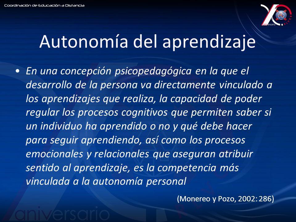 Autonomía del aprendizaje En una concepción psicopedagógica en la que el desarrollo de la persona va directamente vinculado a los aprendizajes que realiza, la capacidad de poder regular los procesos cognitivos que permiten saber si un individuo ha aprendido o no y qué debe hacer para seguir aprendiendo, así como los procesos emocionales y relacionales que aseguran atribuir sentido al aprendizaje, es la competencia más vinculada a la autonomía personal (Monereo y Pozo, 2002: 286)