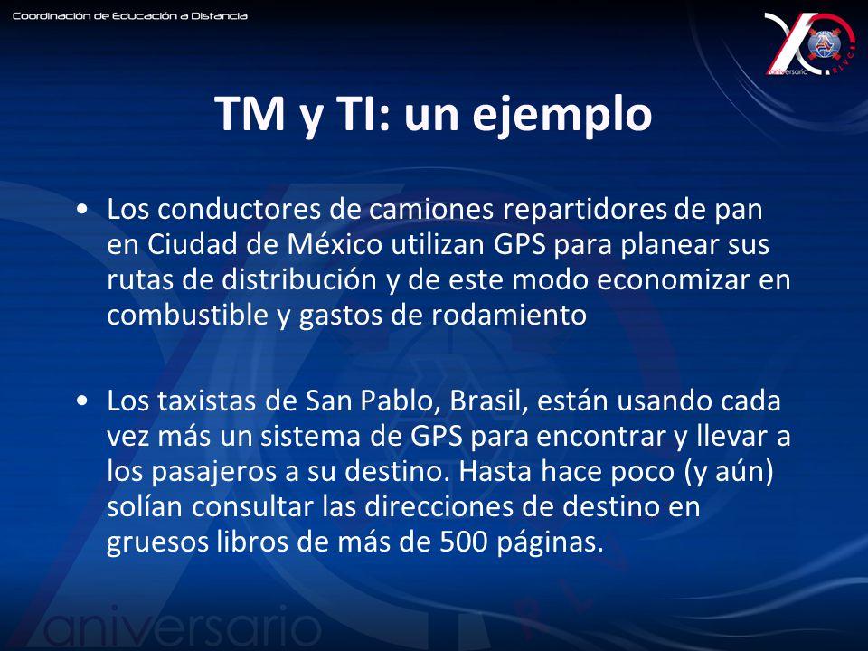TM y TI: un ejemplo Los conductores de camiones repartidores de pan en Ciudad de México utilizan GPS para planear sus rutas de distribución y de este modo economizar en combustible y gastos de rodamiento Los taxistas de San Pablo, Brasil, están usando cada vez más un sistema de GPS para encontrar y llevar a los pasajeros a su destino.