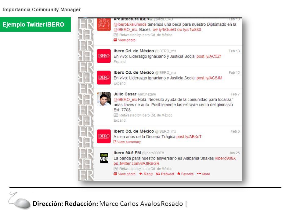 Importancia Community Manager Ejemplo Twitter IBERO Dirección: Redacción: Marco Carlos Avalos Rosado |