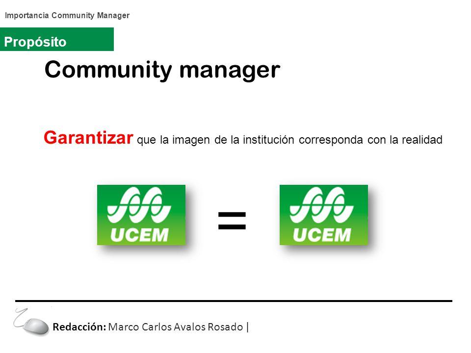 Community manager Propósito Garantizar que la imagen de la institución corresponda con la realidad Redacción: Marco Carlos Avalos Rosado | Importancia Community Manager =