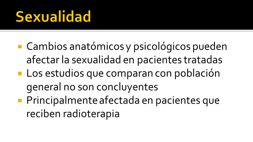  Cambios anatómicos y psicológicos pueden afectar la sexualidad en pacientes tratadas  Los estudios que comparan con población general no son concluyentes  Principalmente afectada en pacientes que reciben radioterapia