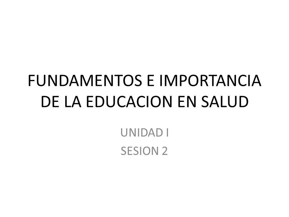 FUNDAMENTOS E IMPORTANCIA DE LA EDUCACION EN SALUD UNIDAD I SESION 2
