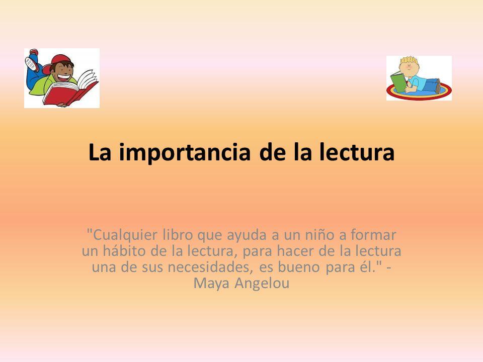 La importancia de la lectura Cualquier libro que ayuda a un niño a formar un hábito de la lectura, para hacer de la lectura una de sus necesidades, es bueno para él. - Maya Angelou