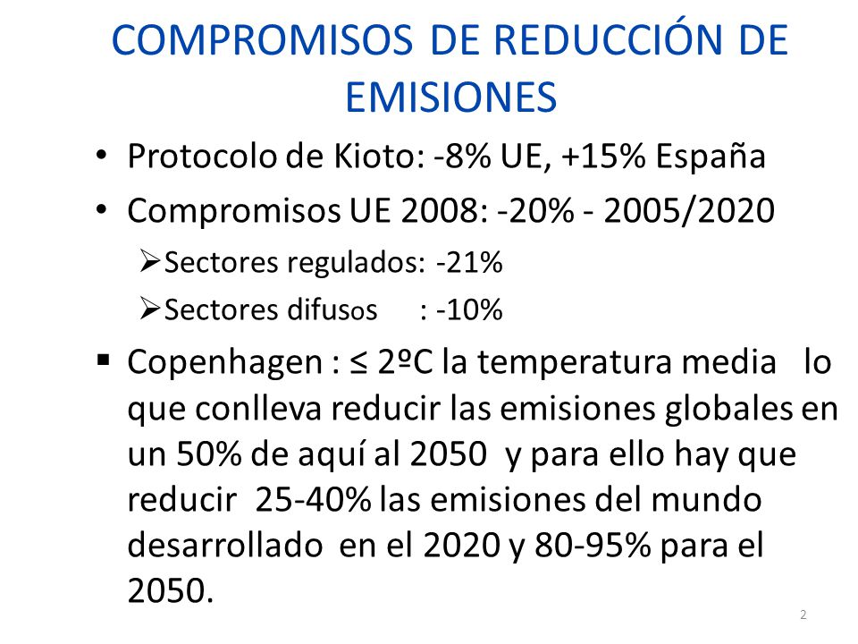 COMPROMISOS DE REDUCCIÓN DE EMISIONES Protocolo de Kioto: -8% UE, +15% España Compromisos UE 2008: -20% - 2005/2020  Sectores regulados: -21%  Sectores difus o s : -10%  Copenhagen : ≤ 2ºC la temperatura media lo que conlleva reducir las emisiones globales en un 50% de aquí al 2050 y para ello hay que reducir 25-40% las emisiones del mundo desarrollado en el 2020 y 80-95% para el 2050.