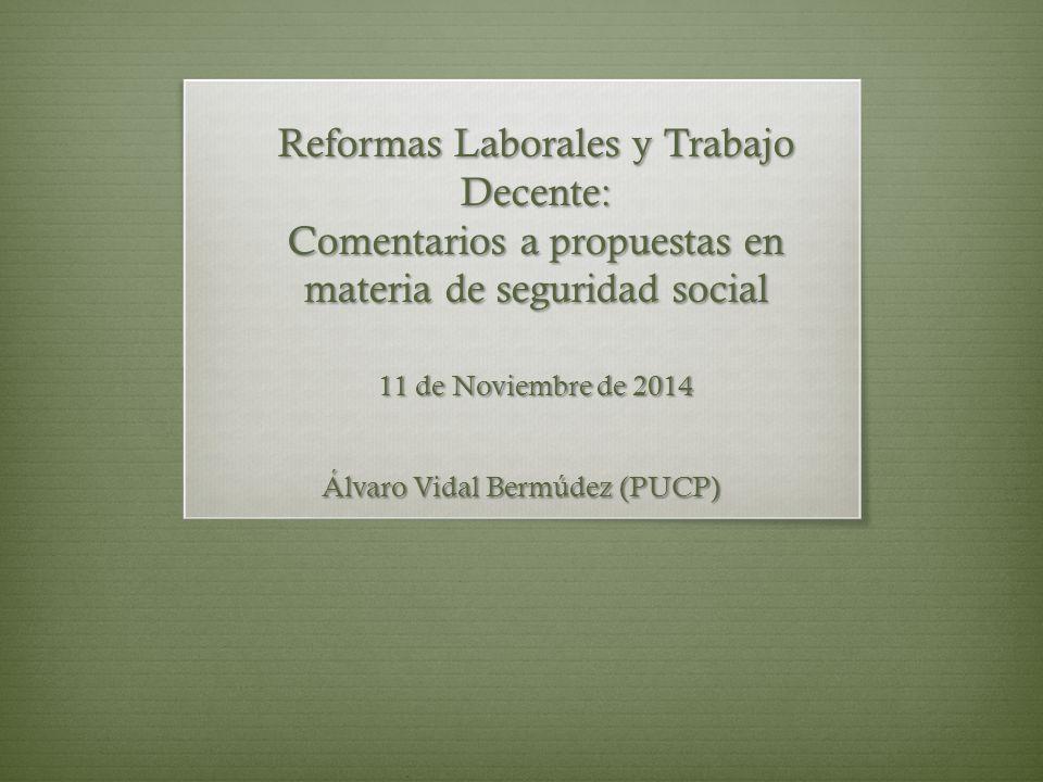 Reformas Laborales y Trabajo Decente: Comentarios a propuestas en materia de seguridad social 11 de Noviembre de 2014 Álvaro Vidal Bermúdez (PUCP)