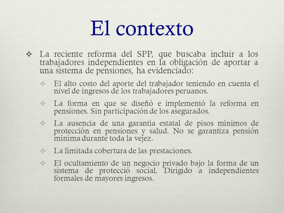El contexto  La reciente reforma del SPP, que buscaba incluir a los trabajadores independientes en la obligación de aportar a una sistema de pensiones, ha evidenciado:  El alto costo del aporte del trabajador teniendo en cuenta el nivel de ingresos de los trabajadores peruanos.