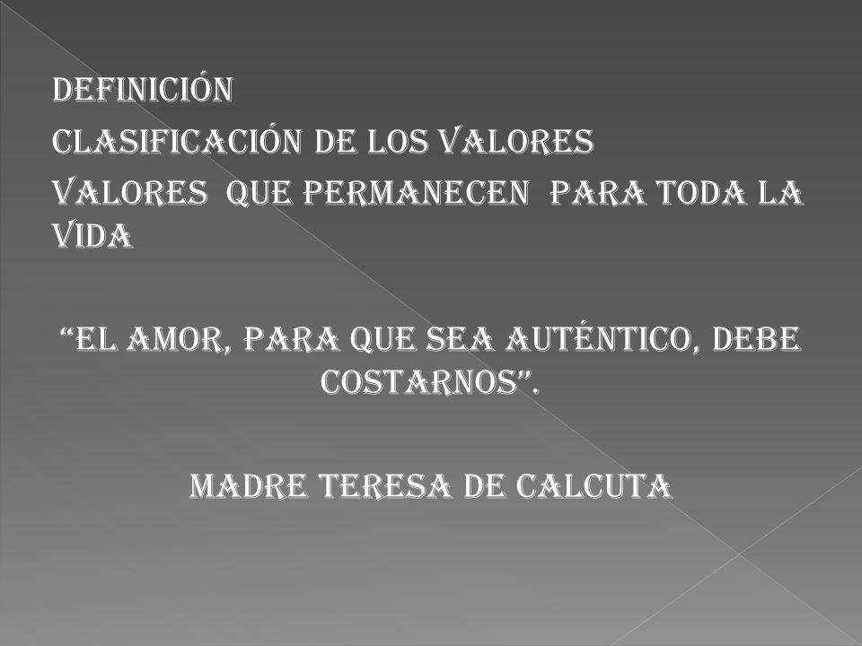 Definición Clasificación de los valores Valores que permanecen para toda la vida El amor, para que sea auténtico, debe costarnos .
