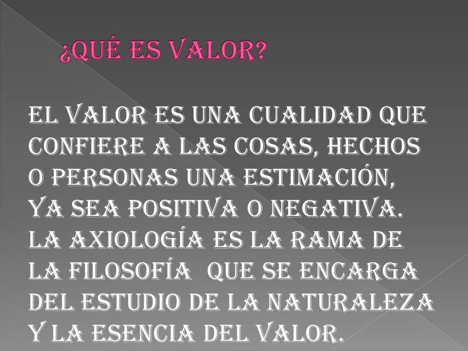 El valor es una cualidad que confiere a las cosas, hechos o personas una estimación, ya sea positiva o negativa.