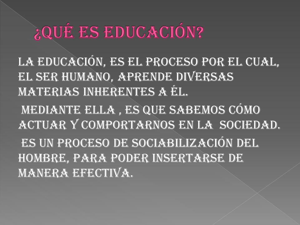 La educación, es el proceso por el cual, el ser humano, aprende diversas materias inherentes a él.