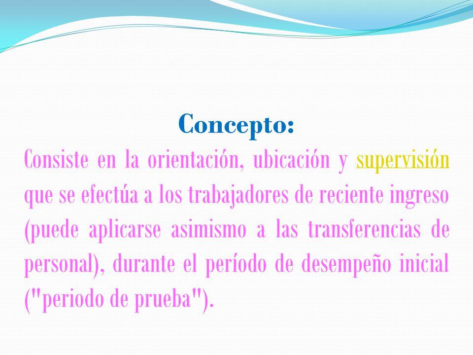 Concepto: Consiste en la orientación, ubicación y supervisión que se efectúa a los trabajadores de reciente ingreso (puede aplicarse asimismo a las transferencias de personal), durante el período de desempeño inicial ( periodo de prueba ).supervisión