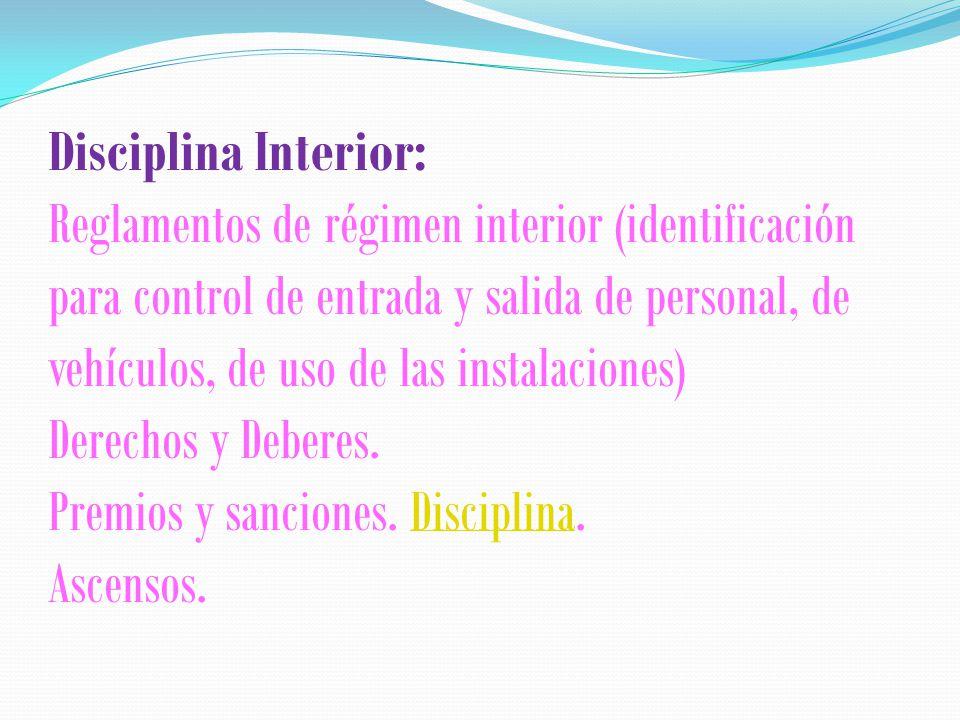Disciplina Interior: Reglamentos de régimen interior (identificación para control de entrada y salida de personal, de vehículos, de uso de las instalaciones) Derechos y Deberes.