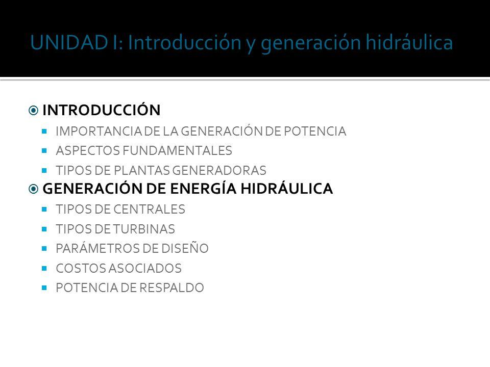  INTRODUCCIÓN  IMPORTANCIA DE LA GENERACIÓN DE POTENCIA  ASPECTOS FUNDAMENTALES  TIPOS DE PLANTAS GENERADORAS  GENERACIÓN DE ENERGÍA HIDRÁULICA  TIPOS DE CENTRALES  TIPOS DE TURBINAS  PARÁMETROS DE DISEÑO  COSTOS ASOCIADOS  POTENCIA DE RESPALDO