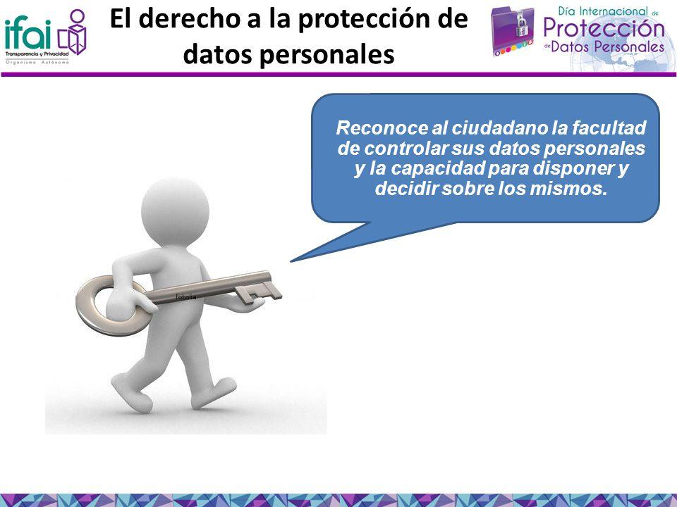 El derecho a la protección de datos personales Reconoce al ciudadano la facultad de controlar sus datos personales y la capacidad para disponer y decidir sobre los mismos.