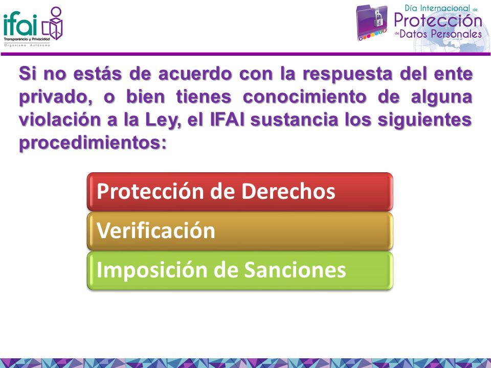 Si no estás de acuerdo con la respuesta del ente privado, o bien tienes conocimiento de alguna violación a la Ley, el IFAI sustancia los siguientes procedimientos: Protección de DerechosVerificaciónImposición de Sanciones