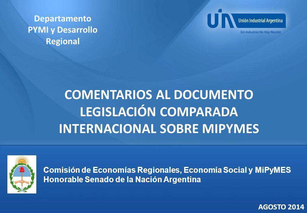 COMENTARIOS AL DOCUMENTO LEGISLACIÓN COMPARADA INTERNACIONAL SOBRE MIPYMES Departamento PYMI y Desarrollo Regional AGOSTO 2014 Comisión de Economías Regionales, Economía Social y MiPyMES Honorable Senado de la Nación Argentina