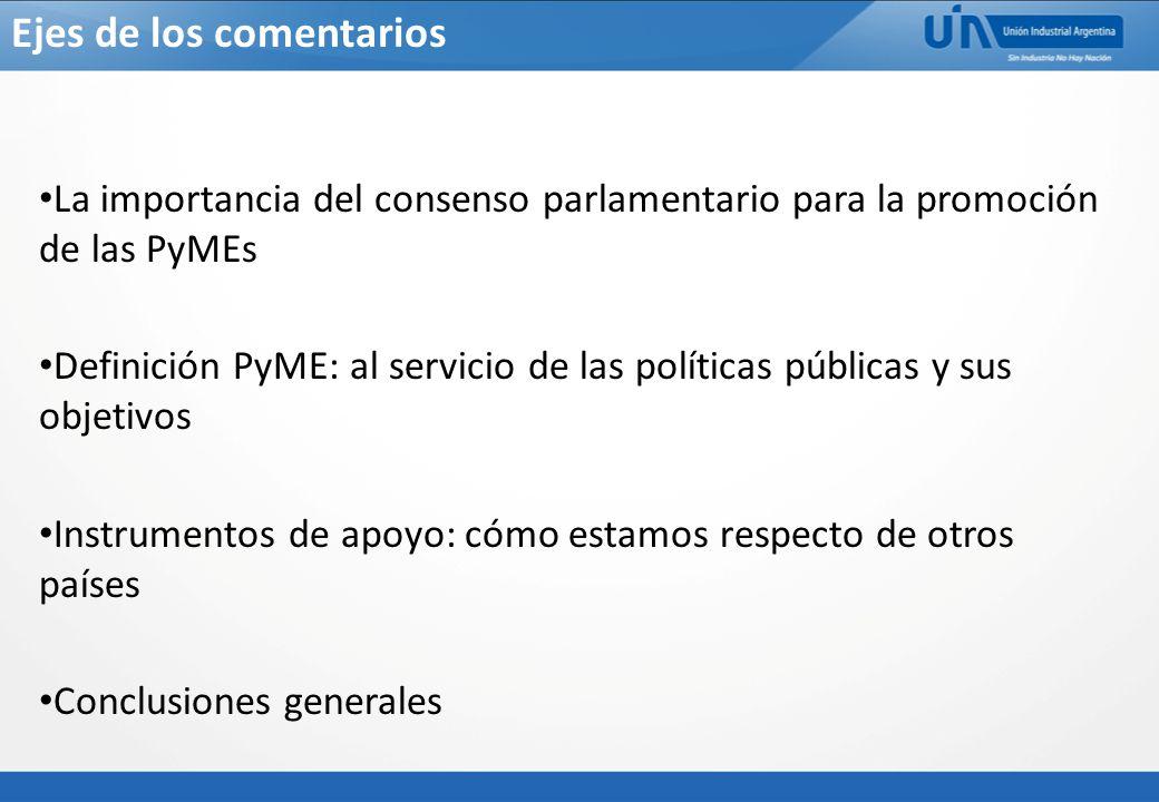 Ejes de los comentarios La importancia del consenso parlamentario para la promoción de las PyMEs Definición PyME: al servicio de las políticas públicas y sus objetivos Instrumentos de apoyo: cómo estamos respecto de otros países Conclusiones generales