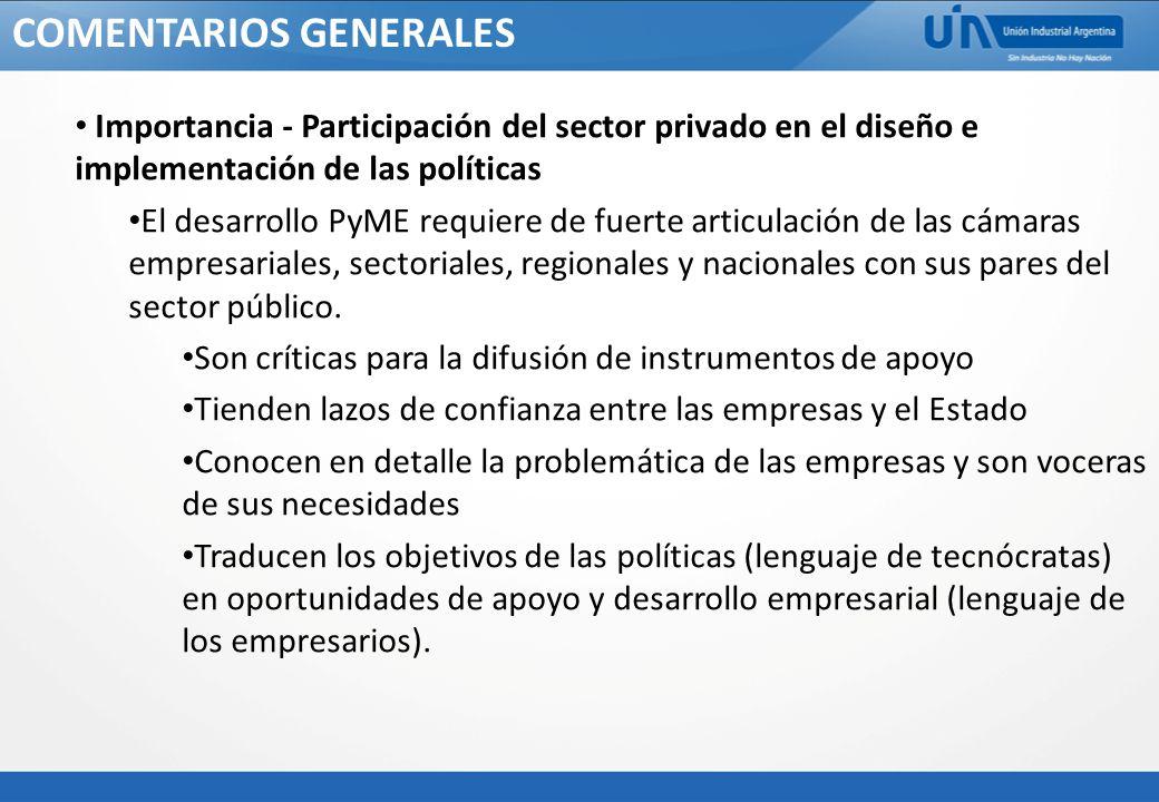 COMENTARIOS GENERALES Importancia - Participación del sector privado en el diseño e implementación de las políticas El desarrollo PyME requiere de fuerte articulación de las cámaras empresariales, sectoriales, regionales y nacionales con sus pares del sector público.