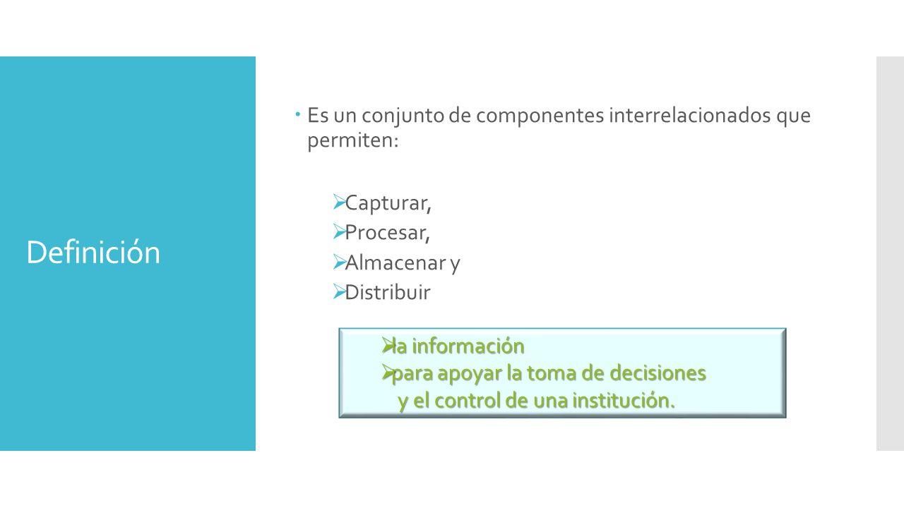  Es un conjunto de componentes interrelacionados que permiten:  Capturar,  Procesar,  Almacenar y  Distribuir Definición  la información  para apoyar la toma de decisiones y el control de una institución.