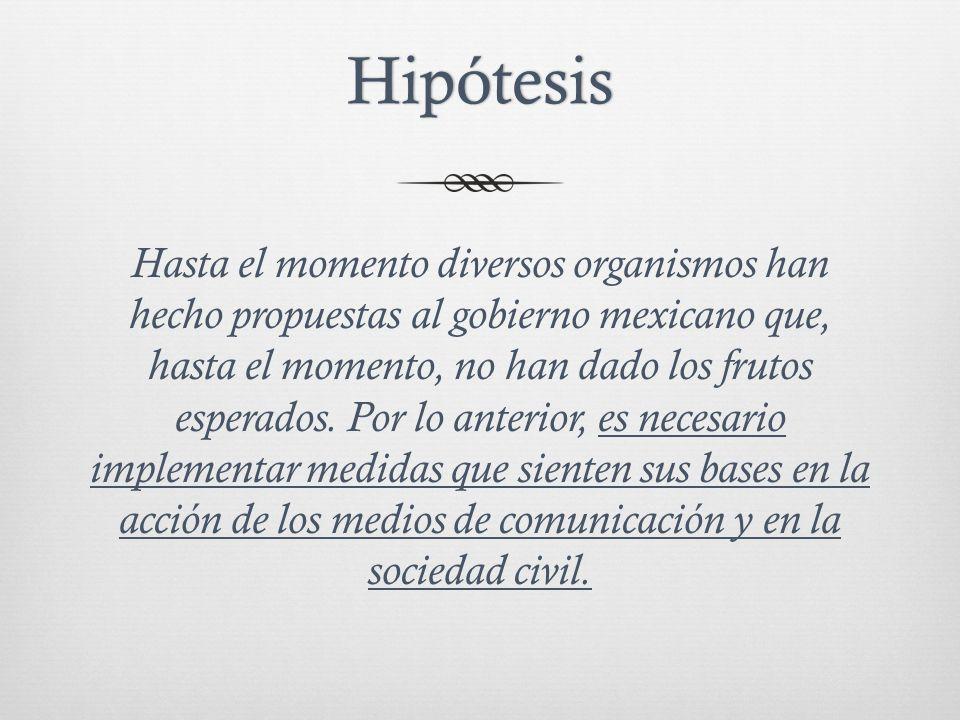 Hipótesis Hasta el momento diversos organismos han hecho propuestas al gobierno mexicano que, hasta el momento, no han dado los frutos esperados.