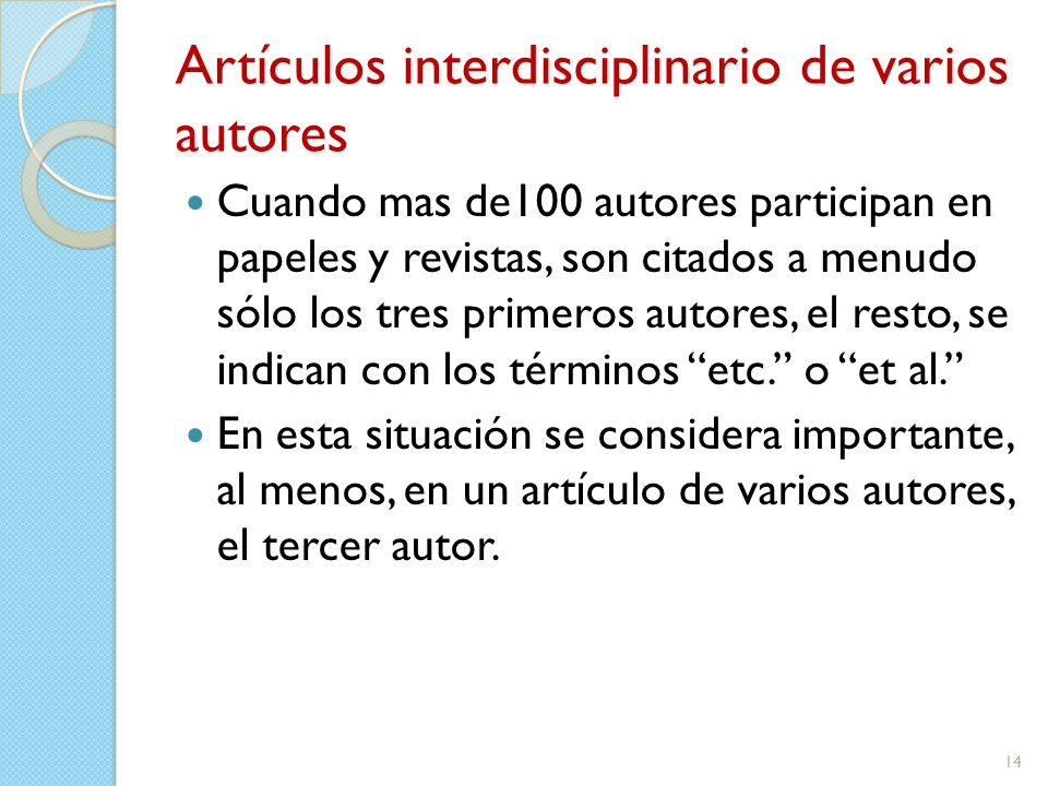 Artículos interdisciplinario de varios autores Cuando mas de100 autores participan en papeles y revistas, son citados a menudo sólo los tres primeros autores, el resto, se indican con los términos etc. o et al. En esta situación se considera importante, al menos, en un artículo de varios autores, el tercer autor.