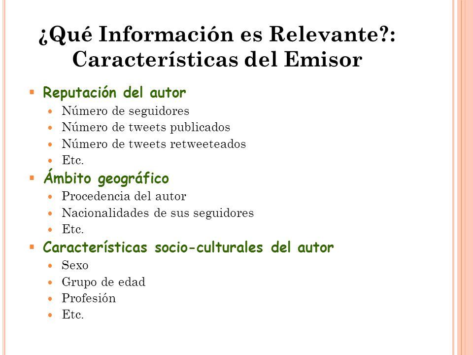 ¿Qué Información es Relevante : Características del Emisor  Reputación del autor Número de seguidores Número de tweets publicados Número de tweets retweeteados Etc.