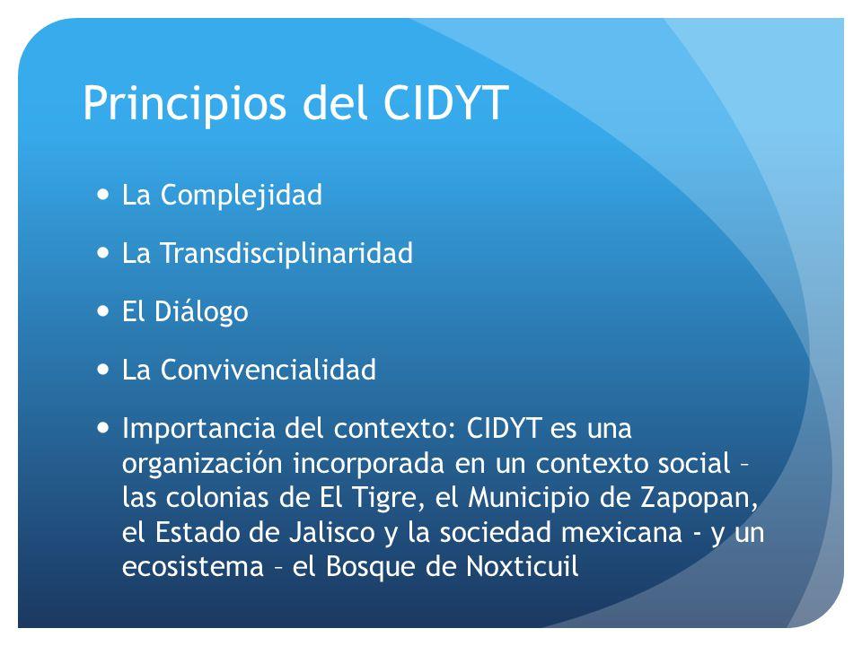 Principios del CIDYT La Complejidad La Transdisciplinaridad El Diálogo La Convivencialidad Importancia del contexto: CIDYT es una organización incorporada en un contexto social – las colonias de El Tigre, el Municipio de Zapopan, el Estado de Jalisco y la sociedad mexicana - y un ecosistema – el Bosque de Noxticuil